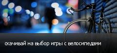 скачивай на выбор игры с велосипедами