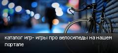 каталог игр- игры про велосипеды на нашем портале