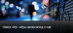 поиск игр- игры велосипед у нас