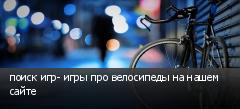 поиск игр- игры про велосипеды на нашем сайте