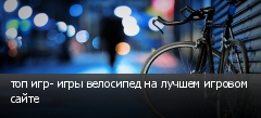 топ игр- игры велосипед на лучшем игровом сайте