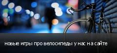 новые игры про велосипеды у нас на сайте