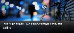 топ игр- игры про велосипеды у нас на сайте
