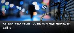 каталог игр- игры про велосипеды на нашем сайте