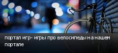 портал игр- игры про велосипеды на нашем портале