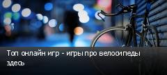 Топ онлайн игр - игры про велосипеды здесь