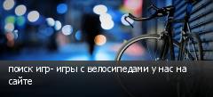 поиск игр- игры с велосипедами у нас на сайте
