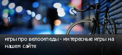 игры про велосипеды - интересные игры на нашем сайте