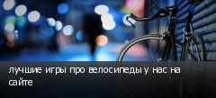 лучшие игры про велосипеды у нас на сайте