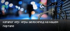 каталог игр- игры велосипед на нашем портале