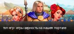 топ игр- игры верность на нашем портале