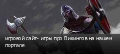 игровой сайт- игры про Викингов на нашем портале