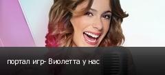 портал игр- Виолетта у нас
