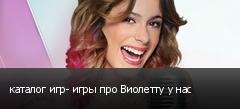 каталог игр- игры про Виолетту у нас