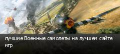 лучшие Военные самолеты на лучшем сайте игр