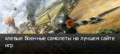 клевые Военные самолеты на лучшем сайте игр