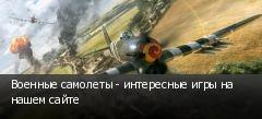 Военные самолеты - интересные игры на нашем сайте