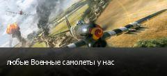 любые Военные самолеты у нас