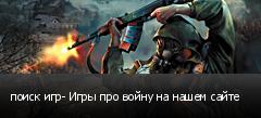 поиск игр- Игры про войну на нашем сайте