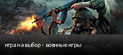 игра на выбор - военные игры