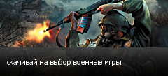 скачивай на выбор военные игры