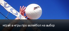 играй в игры про волейбол на выбор
