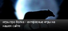 игры про Волка - интересные игры на нашем сайте