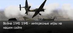 Война 1941 1945 - интересные игры на нашем сайте