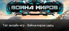 Топ онлайн игр - Война миров здесь