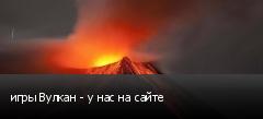 игры Вулкан - у нас на сайте