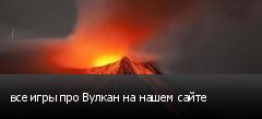 все игры про Вулкан на нашем сайте