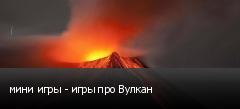 мини игры - игры про Вулкан