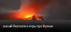 скачай бесплатно игры про Вулкан