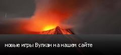 новые игры Вулкан на нашем сайте