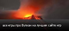 все игры про Вулкан на лучшем сайте игр