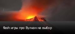 flash игры про Вулкан на выбор
