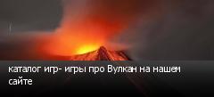 каталог игр- игры про Вулкан на нашем сайте