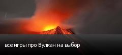 все игры про Вулкан на выбор
