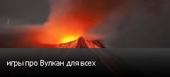 игры про Вулкан для всех