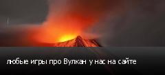 любые игры про Вулкан у нас на сайте