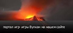 портал игр- игры Вулкан на нашем сайте