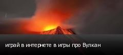 играй в интернете в игры про Вулкан