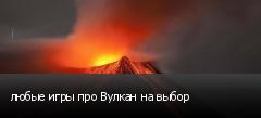 любые игры про Вулкан на выбор