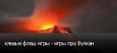 клевые флеш игры - игры про Вулкан
