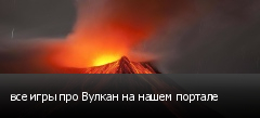 все игры про Вулкан на нашем портале