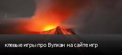 клевые игры про Вулкан на сайте игр
