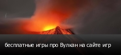 бесплатные игры про Вулкан на сайте игр
