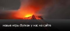 новые игры Вулкан у нас на сайте