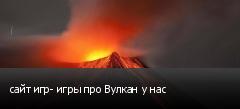 сайт игр- игры про Вулкан у нас