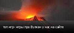 топ игр- игры про Вулкан у нас на сайте